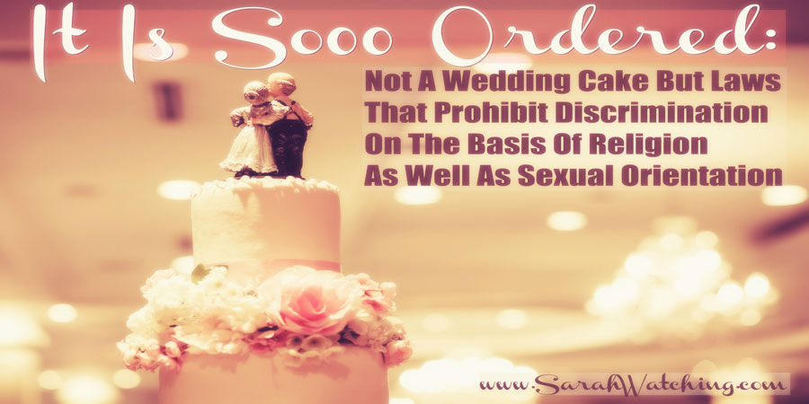 Sarah Watching It Is So Ordered Not A Wedding Cake But Laws That Prohibit Discrimination Based On Religion As Well As Sexual Orientation